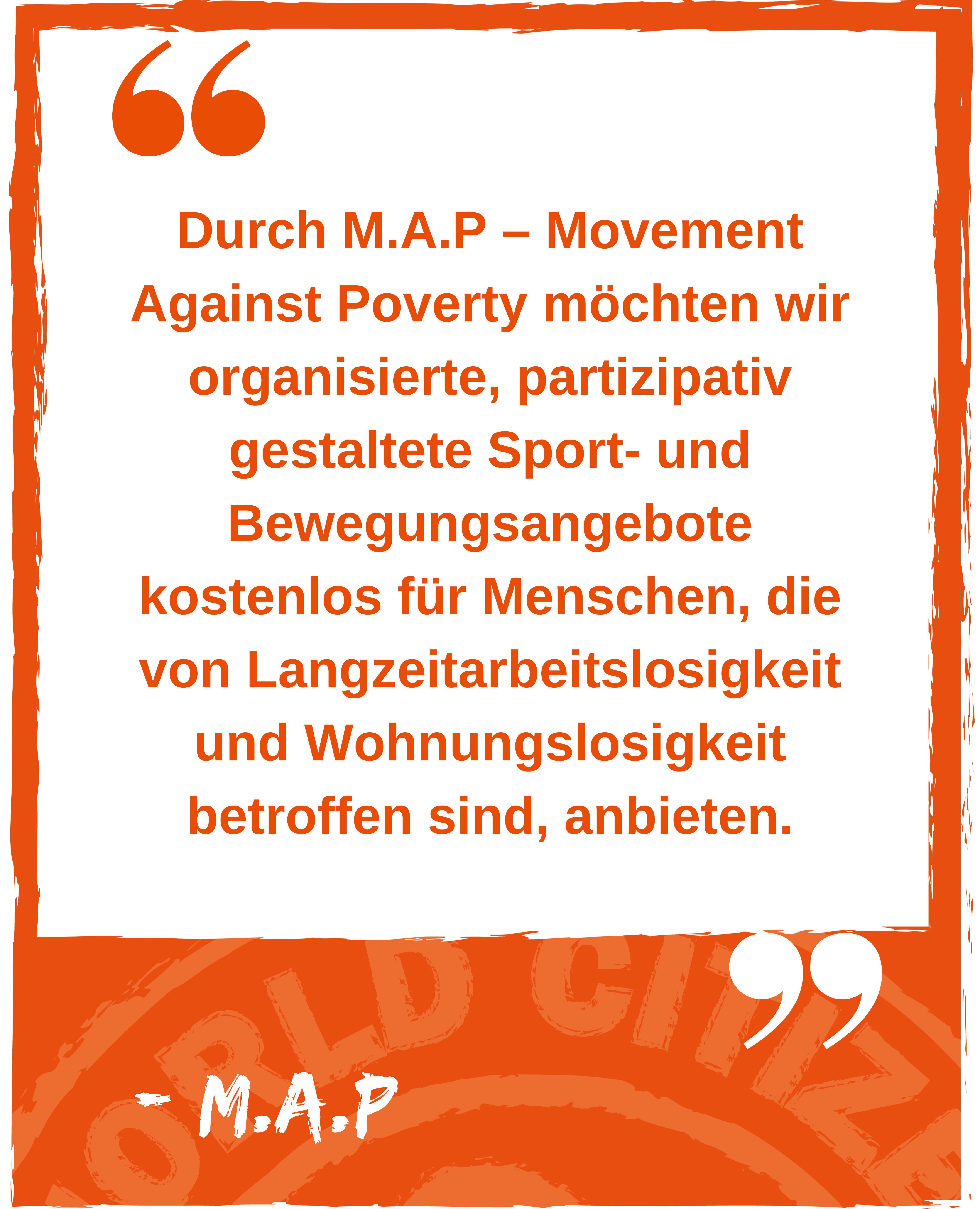 Durch M.A.P – Movement Against Poverty möchten wir organisierte, partizipativ gestaltete Sport- und Bewegungsangebote kostenlos für Menschen, die von Langzeitarbeitslosigkeit und Wohnungslosigkeit betroffen sind, anbieten. Zitat von M.A.P