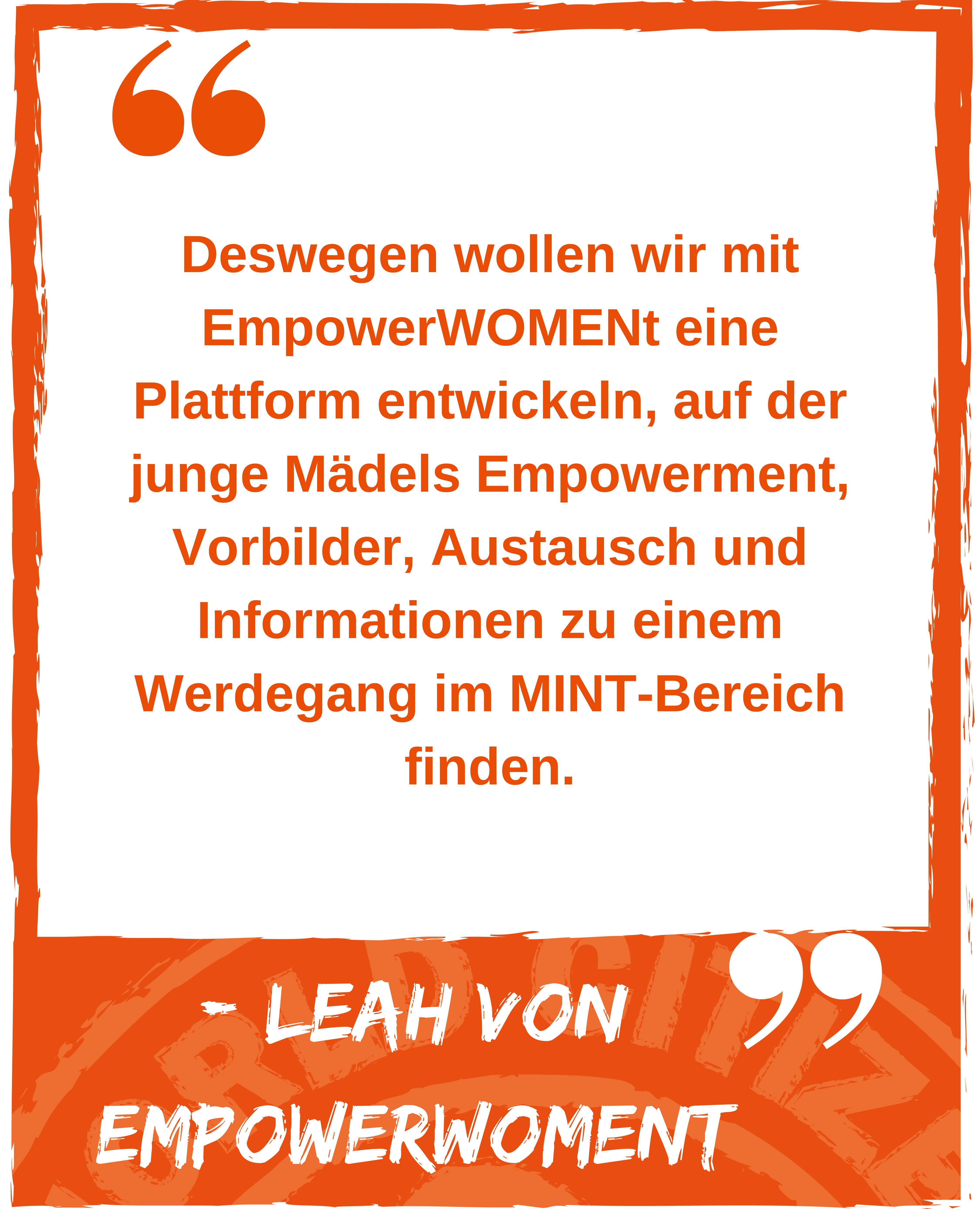 Zitat: Deswegen wollen wir mit EmpowerWOMENt eine Plattform entwickeln, auf der junge Mädels Empowerment, Vorbilder, Austausch und Informationen zu einem Werdegang im MINT-Bereich finden. Leah von Empowerwoment